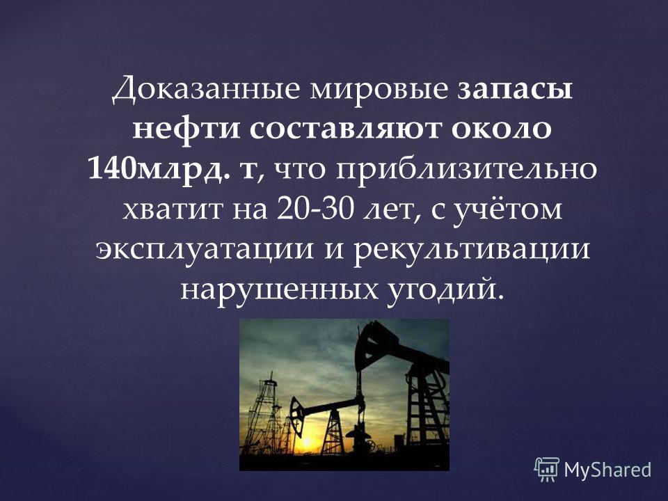 Доказанные мировые запасы нефти составляют около 140 млрд. т, что приблизительно хватит на 20-30 лет, с учётом эксплуатации и рекультивации нарушенных угодий.