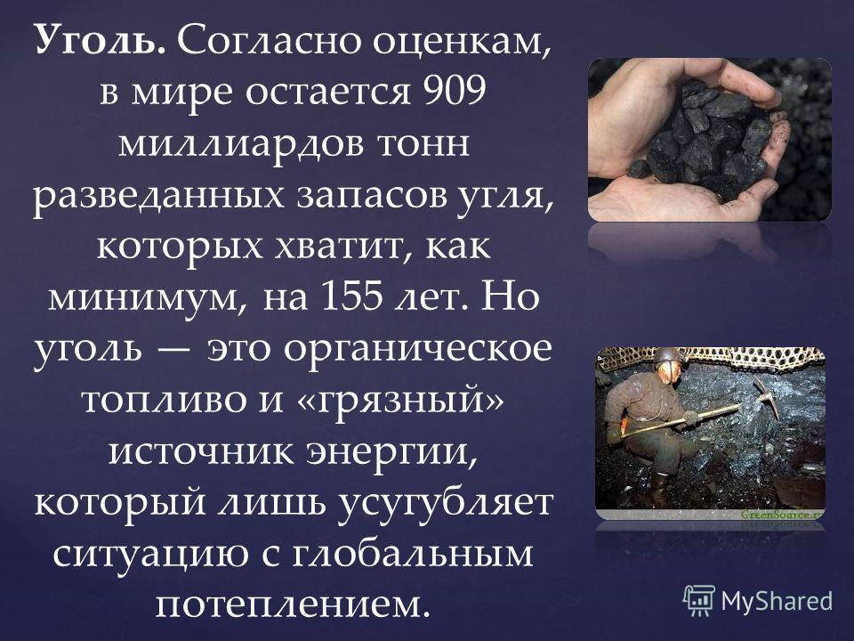 Уголь. Согласно оценкам, в мире остается 909 миллиардов тонн разведанных запасов угля, которых хватит, как минимум, на 155 лет. Но уголь это органическое топливо и «грязный» источник энергии, который лишь усугубляет ситуацию с глобальным потеплением.