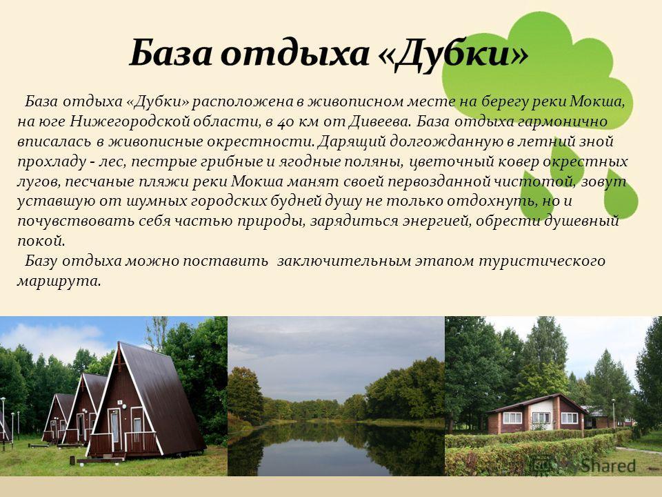 База отдыха «Дубки» расположена в живописном месте на берегу реки Мокша, на юге Нижегородской области, в 40 км от Дивеева. База отдыха гармонично вписалась в живописные окрестности. Дарящий долгожданную в летний зной прохладу - лес, пестрые грибные и