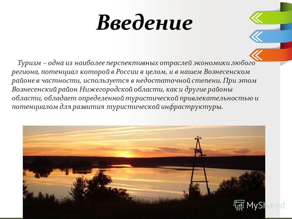 Туризм – одна из наиболее перспективных отраслей экономики любого региона, потенциал которой в России в целом, и в нашем Вознесенском районе в частности, используется в недостаточной степени. При этом Вознесенский район Нижегородской области, как и д