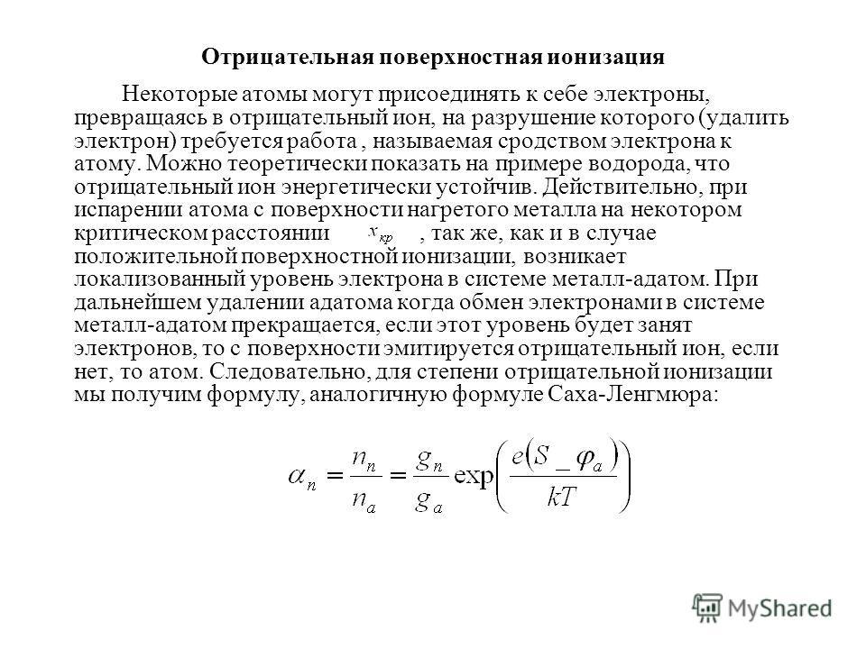 Отрицательная поверхностная ионизация Некоторые атомы могут присоединять к себе электроны, превращаясь в отрицательный ион, на разрушение которого (удалить электрон) требуется работа, называемая сродством электрона к атому. Можно теоретически показат