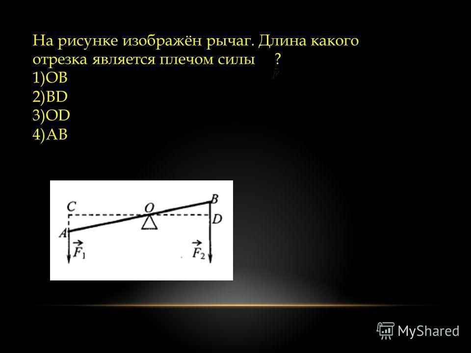 На рисунке изображён рычаг. Длина какого отрезка является плечом силы ? 1)ОВ 2)ВD 3)OD 4)AB