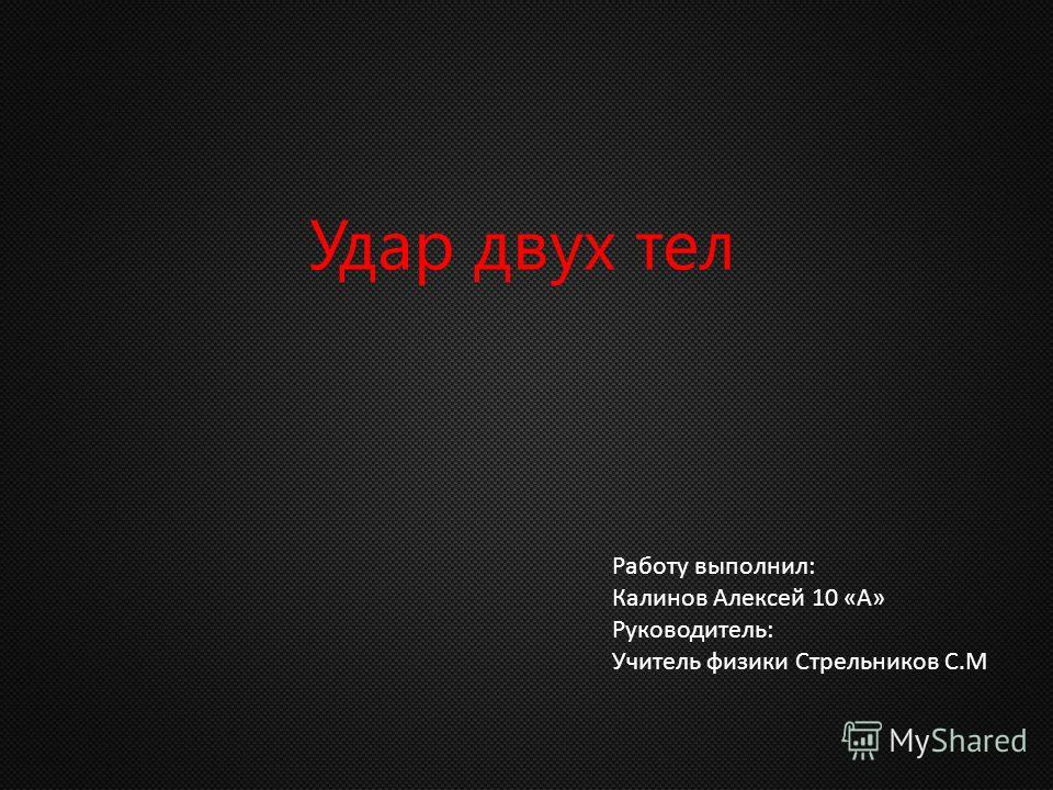 Удар двух тел Работу выполнил: Калинов Алексей 10 «А» Руководитель: Учитель физики Стрельников С.М