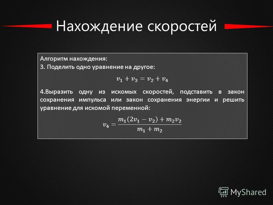 Нахождение скоростей Алгоритм нахождения: 3. Поделить одно уравнение на другое: 4. Выразить одну из искомых скоростей, подставить в закон сохранения импульса или закон сохранения энергии и решить уравнение для искомой переменной: