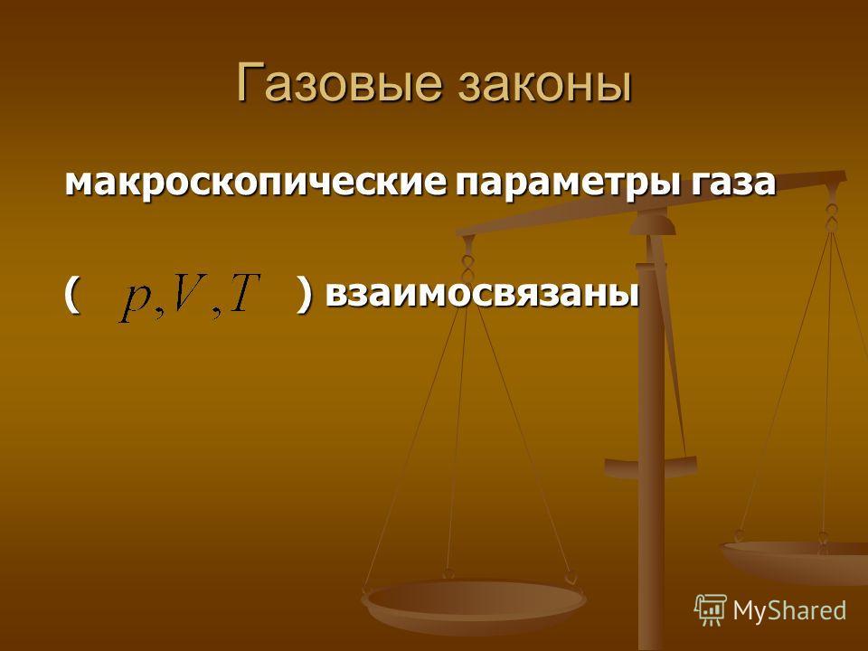 Газовые законы макроскопические параметры газа макроскопические параметры газа ( ) взаимосвязаны ( ) взаимосвязаны