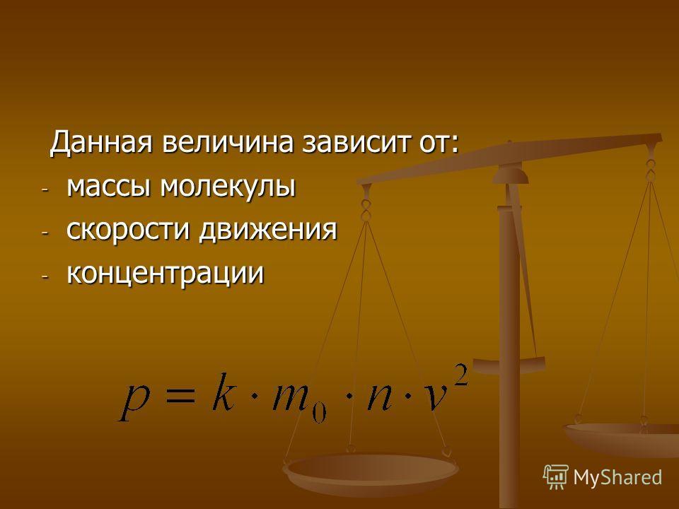 Данная величина зависит от: Данная величина зависит от: - массы молекулы - скорости движения - концентрации