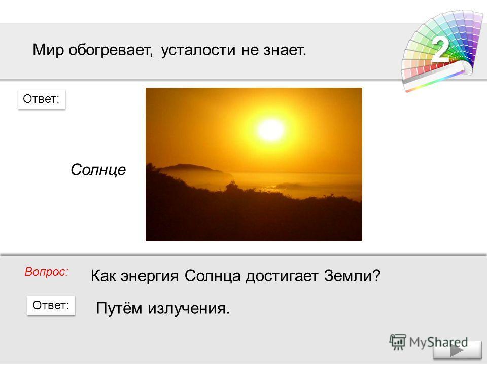 Мир обогревает, усталости не знает. Солнце Вопрос: Ответ: 2 Как энергия Солнца достигает Земли? Путём излучения.