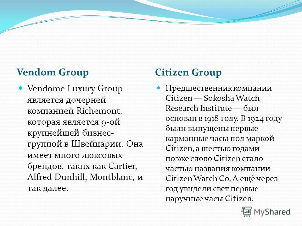 Vendom Group Citizen Group Vendome Luxury Group является дочерней компанией Richemont, которая является 9-ой крупнейшей бизнес- группой в Швейцарии. Она имеет много люксовых брендов, таких как Cartier, Alfred Dunhill, Montblanc, и так далее. Предшест