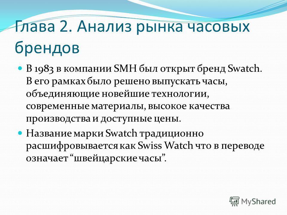 Глава 2. Анализ рынка часовых брендов В 1983 в компании SMH был открыт бренд Swatch. В его рамках было решено выпускать часы, объединяющие новейшие технологии, современные материалы, высокое качества производства и доступные цены. Название марки Swat