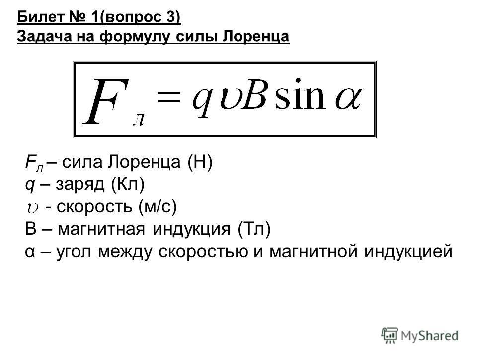 Билет 1(вопрос 3) Задача на формулу силы Лоренца F л – сила Лоренца (Н) q – заряд (Кл) - скорость (м/с) В – магнитная индукция (Тл) α – угол между скоростью и магнитной индукцией