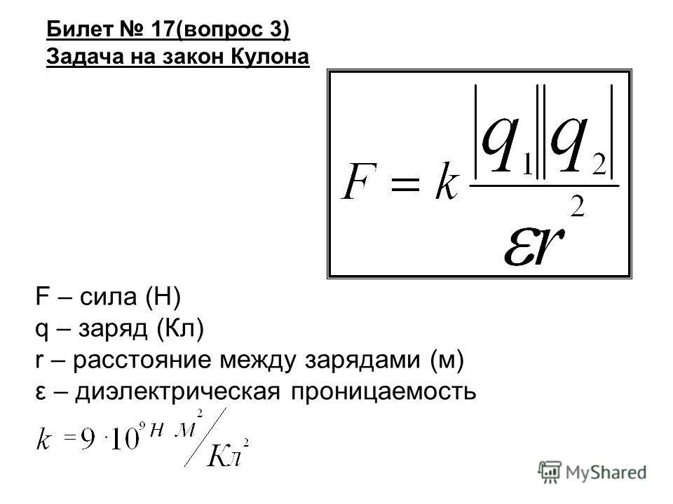 Билет 17(вопрос 3) Задача на закон Кулона F – сила (Н) q – заряд (Кл) r – расстояние между зарядами (м) ε – диэлектрическая проницаемость