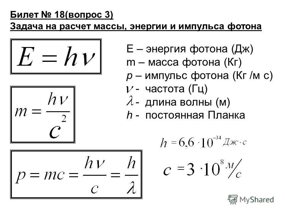 Билет 18(вопрос 3) Задача на расчет массы, энергии и импульса фотона Е – энергия фотона (Дж) m – масса фотона (Кг) р – импульс фотона (Кг /м с) - частота (Гц) - длина волны (м) h - постоянная Планка