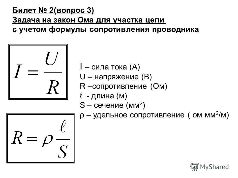 Билет 2(вопрос 3) Задача на закон Ома для участка цепи с учетом формулы сопротивления проводника I – сила тока (А) U – напряжение (В) R –сопротивление (Ом) - длина (м) S – сечение (мм 2 ) ρ – удельное сопротивление ( ом мм 2 /м)