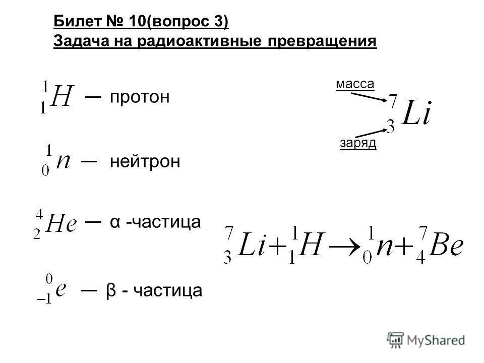 Билет 10(вопрос 3) Задача на радиоактивные превращения протон нейтрон α -частица β - частица масса заряд