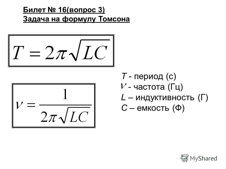 Билет 16(вопрос 3) Задача на формулу Томсона Т - период (с) - частота (Гц) L – индуктивность (Г) С – емкость (Ф)