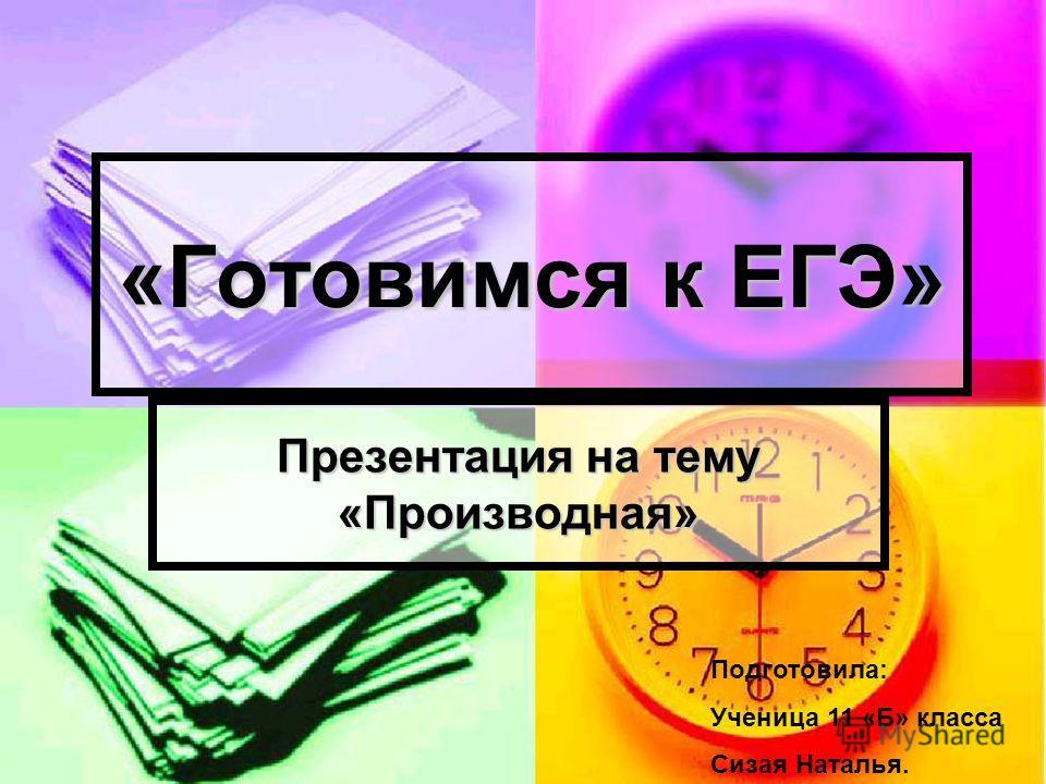 «Готовимся к ЕГЭ» Презентация на тему «Производная» Подготовила: Ученица 11 «Б» класса Сизая Наталья.