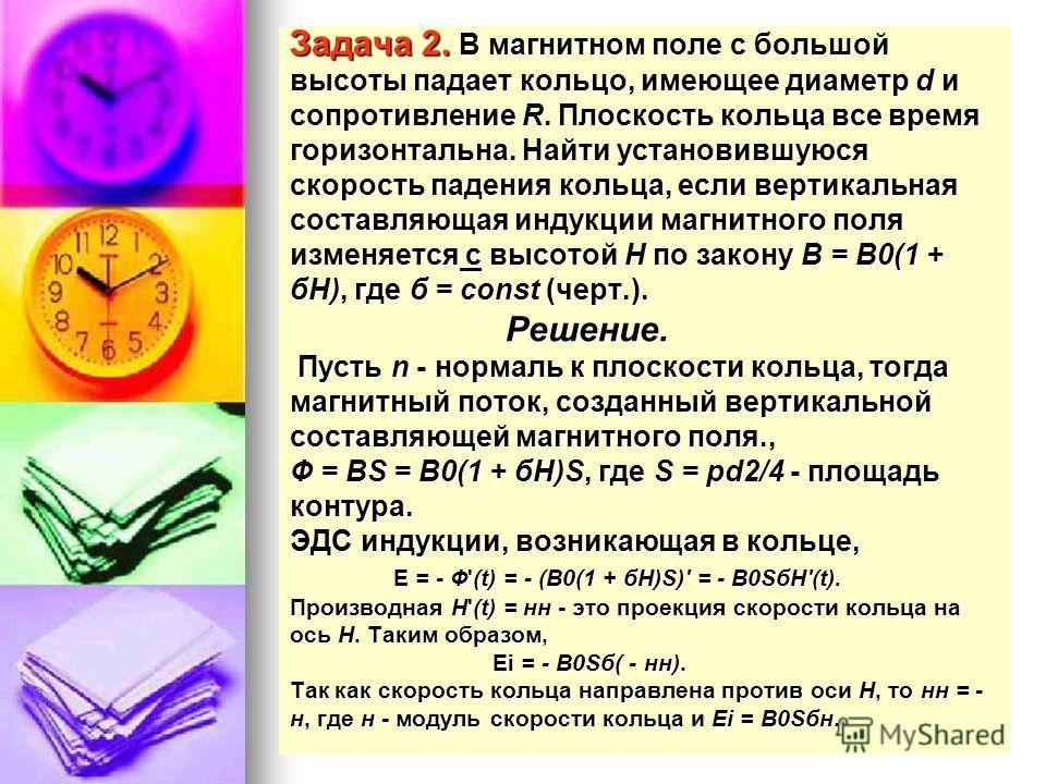 Задача 2. В магнитном поле с большой высоты падает кольцо, имеющее диаметр d и сопротивление R. Плоскость кольца все время горизонтальна. Найти установившуюся скорость падения кольца, если вертикальная составляющая индукции магнитного поля изменяется