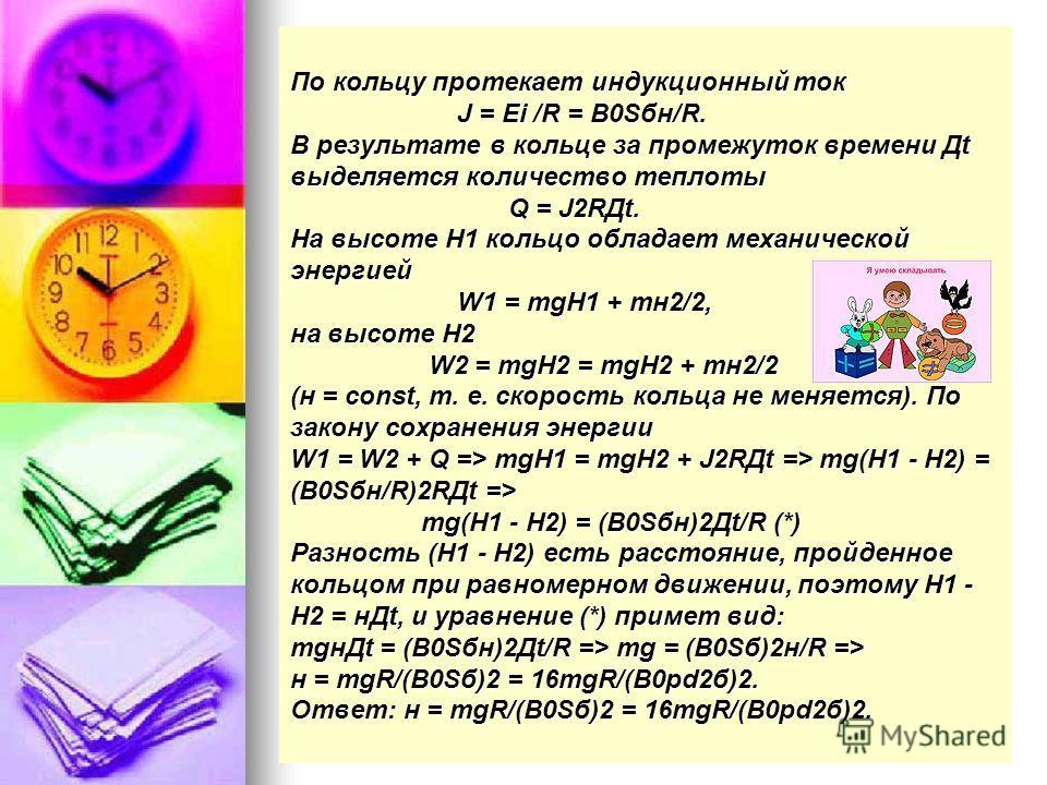 По кольцу протекает индукционный ток J = Ei /R = B0Sбн/R. В результате в кольце за промежуток времени Дt выделяется количество теплоты Q = J2RДt. На высоте H1 кольцо обладает механической энергией W1 = mgH1 + mн2/2, на высоте H2 W2 = mgH2 = mgH2 + mн