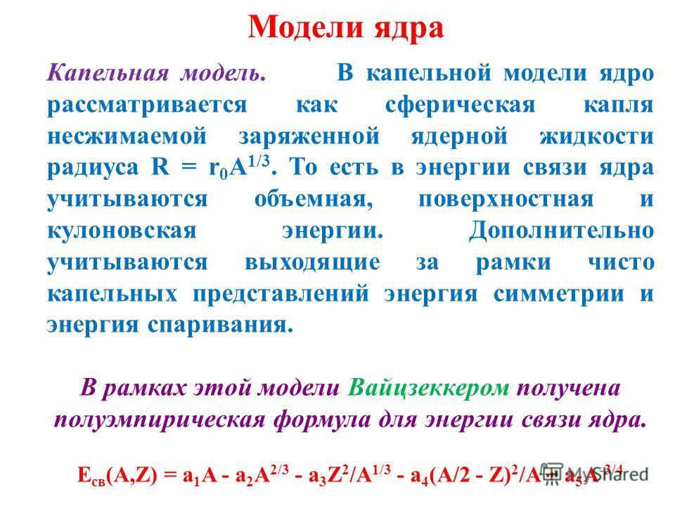 Модели ядра Капельная модель. В капельной модели ядро рассматривается как сферическая капля несжимаемой заряженной ядерной жидкости радиуса R = r 0 A 1/3. То есть в энергии связи ядра учитываются объемная, поверхностная и кулоновская энергии. Дополни