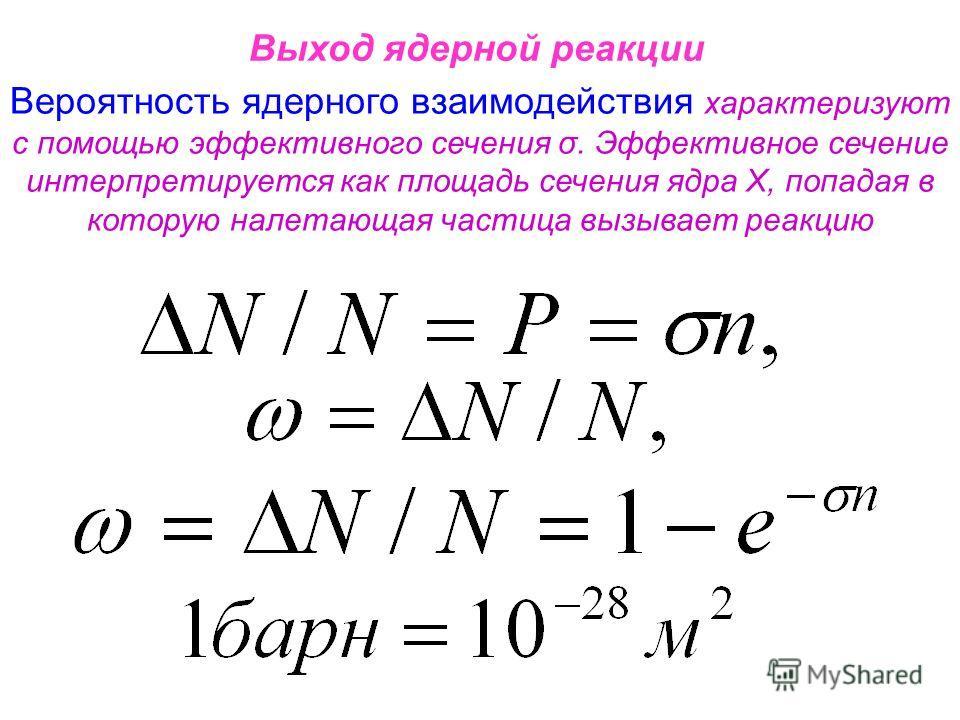 Выход ядерной реакции Вероятность ядерного взаимодействия характеризуют с помощью эффективного сечения σ. Эффективное сечение интерпретируется как площадь сечения ядра Х, попадая в которую налетающая частица вызывает реакцию