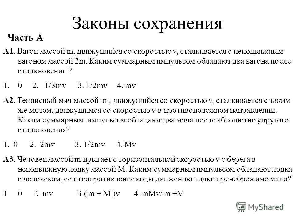 Законы сохранения Часть А А1. Вагон массой m, движущийся со скоростью v, сталкивается с неподвижным вагоном массой 2m. Каким суммарным импульсом обладают два вагона после столкновения.? 1.0 2. 1/3mv 3. 1/2mv 4. mv А2. Теннисный мяч массой m, движущий