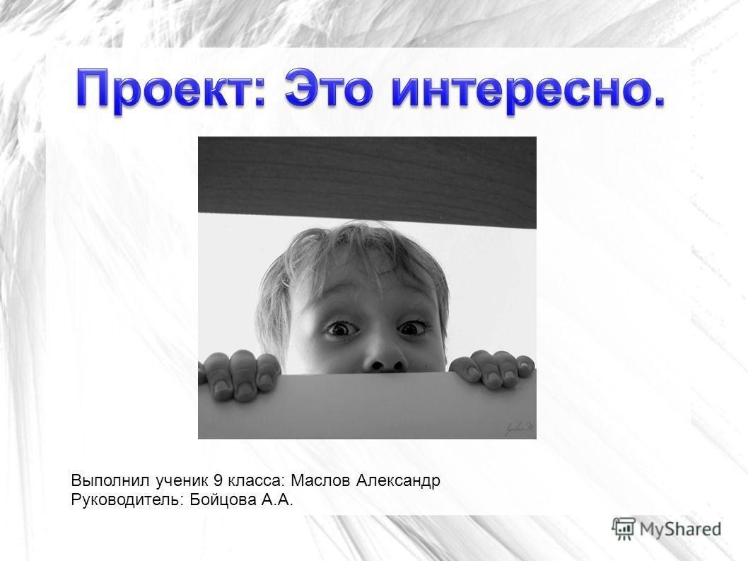 Выполнил ученик 9 класса: Маслов Александр Руководитель: Бойцова А.А.