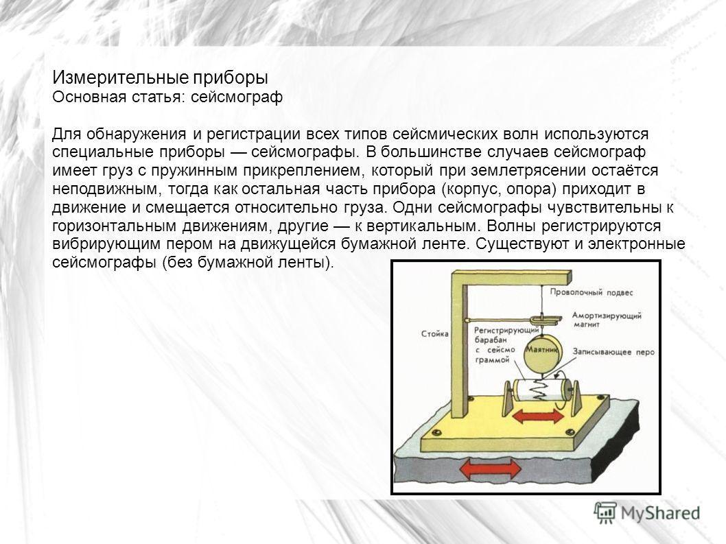 Измерительные приборы Основная статья: сейсмограф Для обнаружения и регистрации всех типов сейсмических волн используются специальные приборы сейсмографы. В большинстве случаев сейсмограф имеет груз с пружинным прикреплением, который при землетрясени
