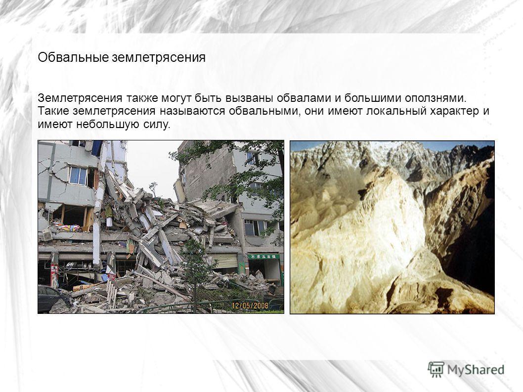 Обвальные землетрясения Землетрясения также могут быть вызваны обвалами и большими оползнями. Такие землетрясения называются обвальными, они имеют локальный характер и имеют небольшую силу.