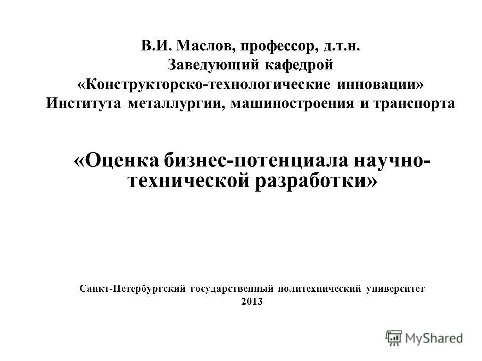 В.И. Маслов, профессор, д.т.н. Заведующий кафедрой «Конструкторско-технологические инновации» Института металлургии, машиностроения и транспорта «Оценка бизнес-потенциала научно- технической разработки» Санкт-Петербургский государственный политехниче