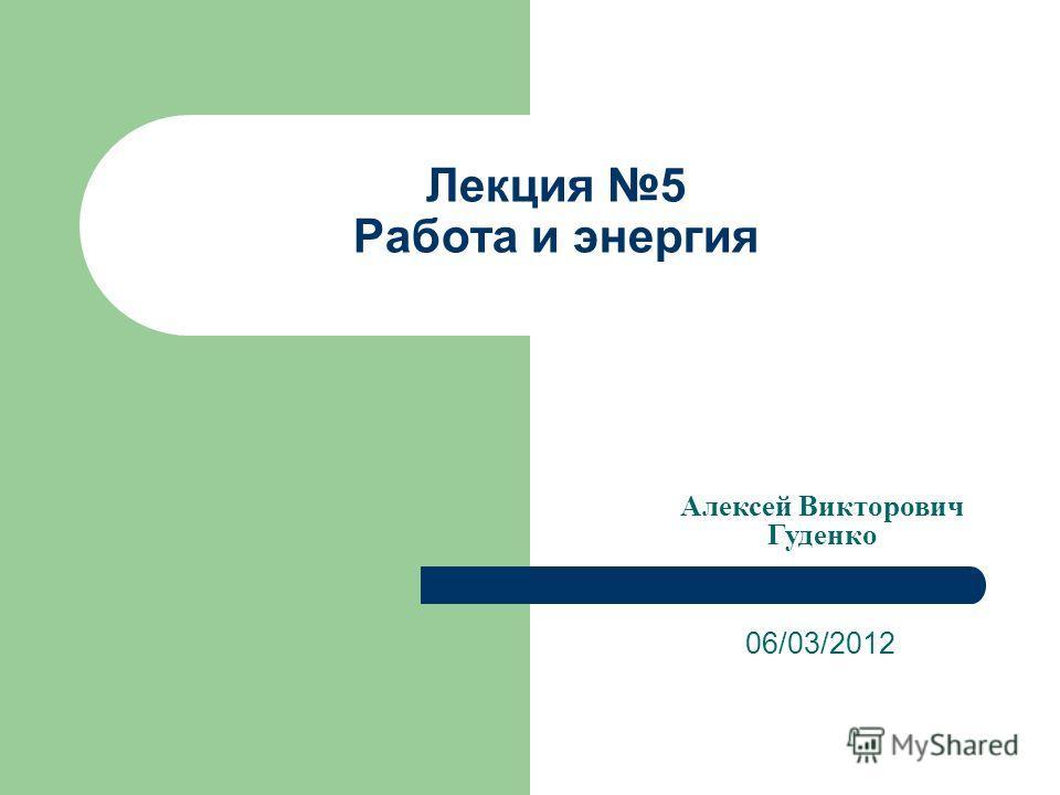 Лекция 5 Работа и энергия 06/03/2012 Алексей Викторович Гуденко