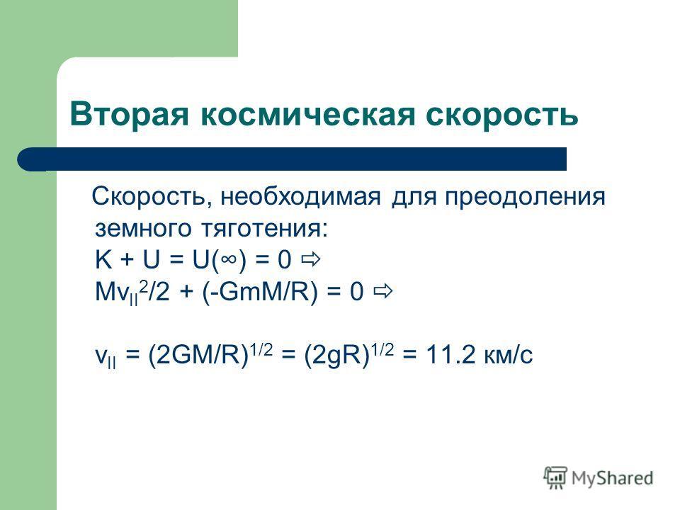 Вторая космическая скорость Скорость, необходимая для преодоления земного тяготения: K + U = U() = 0 Mv II 2 /2 + (-GmM/R) = 0 v II = (2GM/R) 1/2 = (2gR) 1/2 = 11.2 км/с
