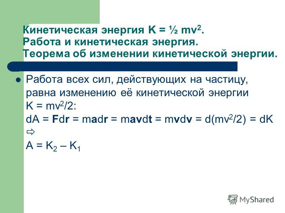 Кинетическая энергия K = ½ mv 2. Работа и кинетическая энергия. Теорема об изменении кинетической энергии. Работа всех сил, действующих на частицу, равна изменению её кинетической энергии K = mv 2 /2: dA = Fdr = madr = mavdt = mvdv = d(mv 2 /2) = dK