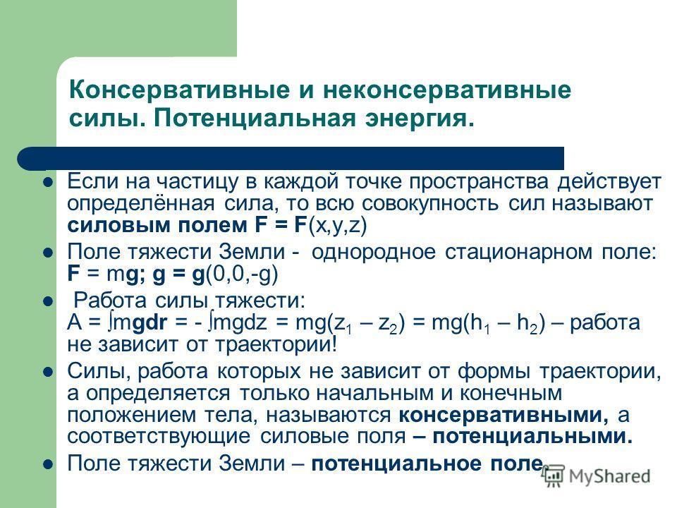 Консервативные и неконсервативные силы. Потенциальная энергия. Если на частицу в каждой точке пространства действует определённая сила, то всю совокупность сил называют силовым полем F = F(x,y,z) Поле тяжести Земли - однородное стационарном поле: F =