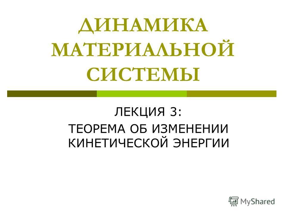 ДИНАМИКА МАТЕРИАЛЬНОЙ СИСТЕМЫ ЛЕКЦИЯ 3: ТЕОРЕМА ОБ ИЗМЕНЕНИИ КИНЕТИЧЕСКОЙ ЭНЕРГИИ