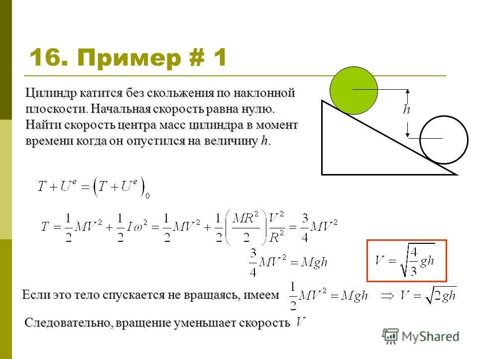 16. Пример # 1 Цилиндр катится без скольжения по наклонной плоскости. Начальная скорость равна нулю. Найти скорость центра масс цилиндра в момент времени когда он опустился на величину h. Если это тело спускается не вращаясь, имеем Следовательно, вра