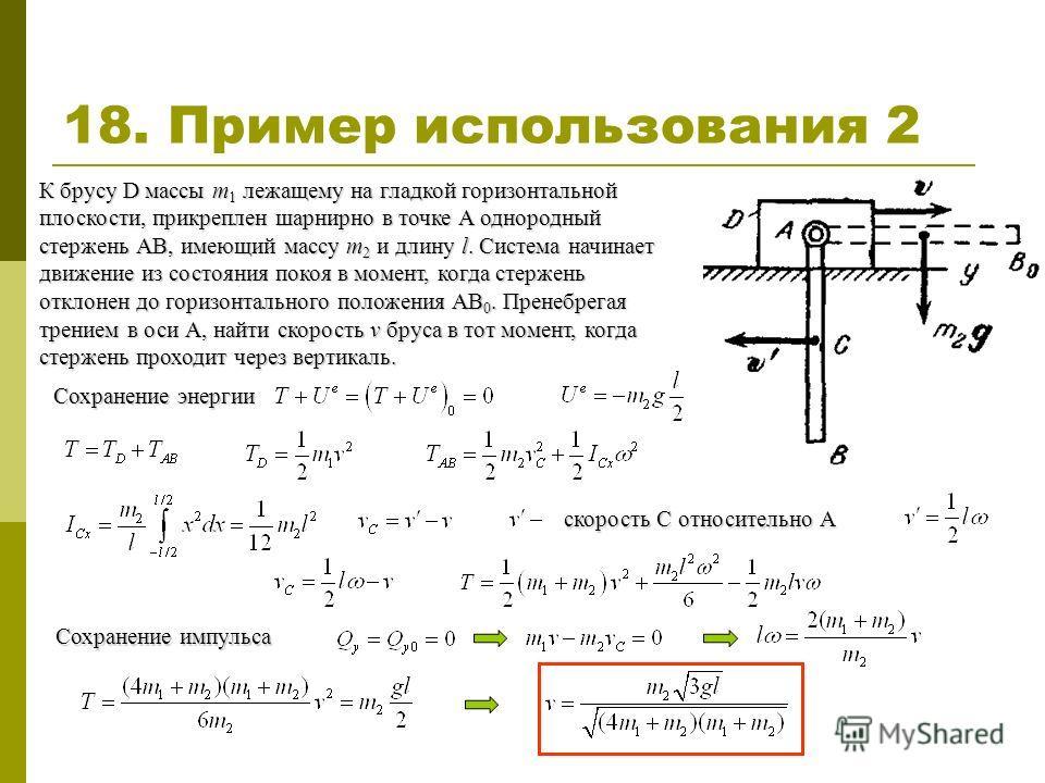 18. Пример использования 2 К брусу D массы m 1 лежащему на гладкой горизонтальной плоскости, прикреплен шарнирно в точке А однородный стержень АВ, имеющий массу m 2 и длину l. Система начинает движение из состояния покоя в момент, когда стержень откл