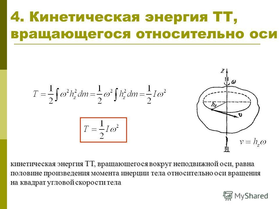 4. Кинетическая энергия ТТ, вращающегося относительно оси кинетическая энергия ТТ, вращающегося вокруг неподвижной оси, равна половине произведения момента инерции тела относительно оси вращения на квадрат угловой скорости тела