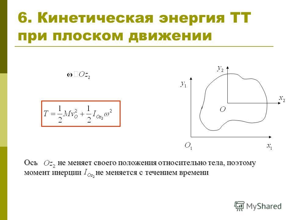 6. Кинетическая энергия ТТ при плоском движении Ось не меняет своего положения относительно тела, поэтому момент инерции не меняется с течением времени