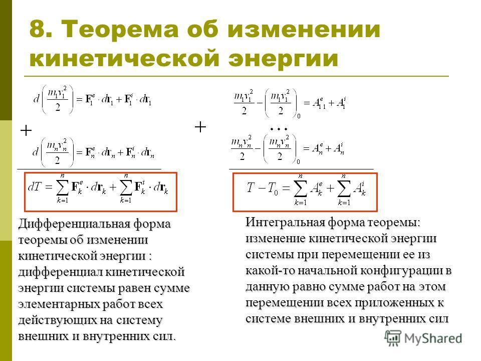 8. Теорема об изменении кинетической энергии Дифференциальная форма теоремы об изменении кинетической энергии : дифференциал кинетической энергии системы равен сумме элементарных работ всех действующих на систему внешних и внутренних сил. Интегральна