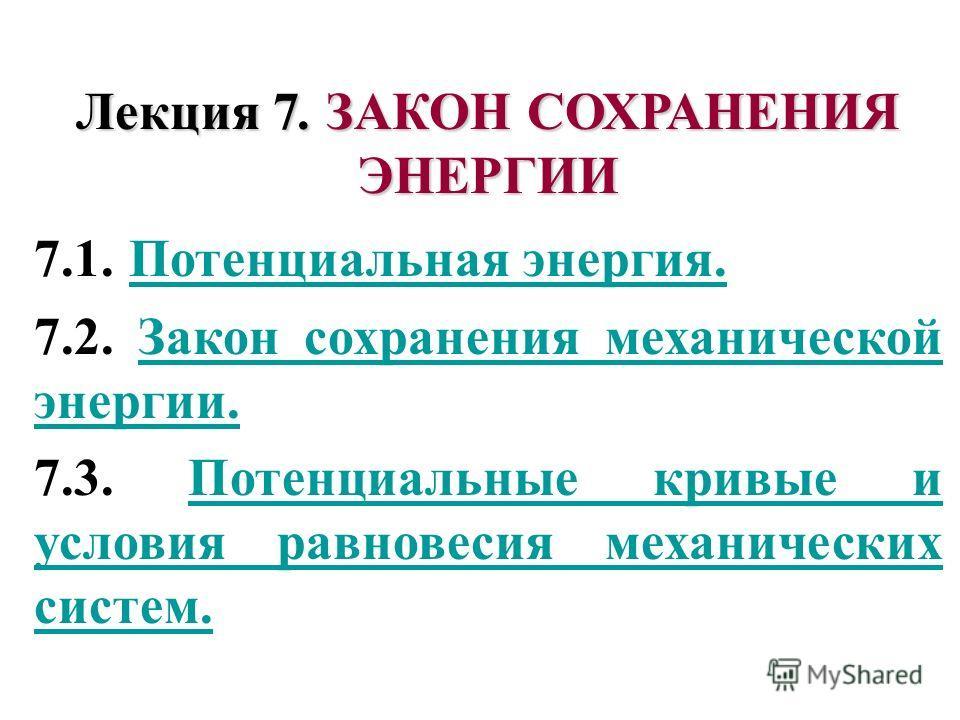 Лекция 7. ЗАКОН СОХРАНЕНИЯ ЭНЕРГИИ 7.1. Потенциальная энергия. Потенциальная энергия. 7.2. Закон сохранения механической энергии.Закон сохранения механической энергии. 7.3. Потенциальные кривые и условия равновесия механических систем.Потенциальные к