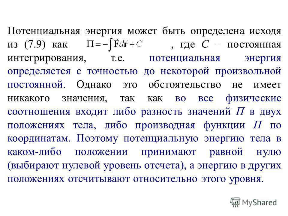 Потенциальная энергия может быть определена исходя из (7.9) как, где С – постоянная интегрирования, т.е. потенциальная энергия определяется с точностью до некоторой произвольной постоянной. Однако это обстоятельство не имеет никакого значения, так ка