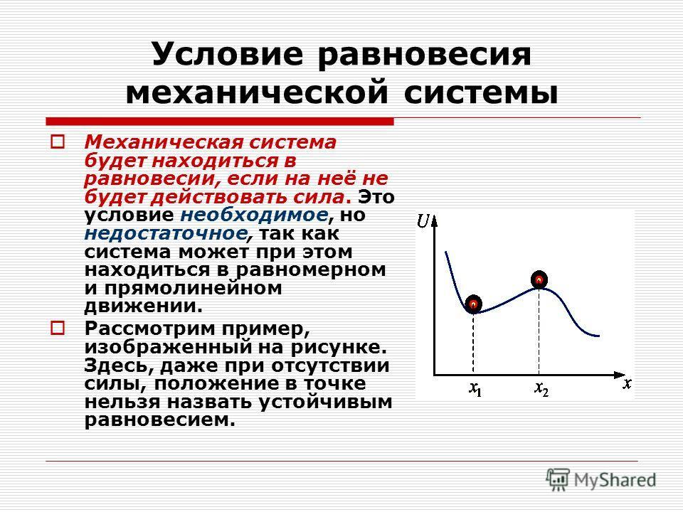 Условие равновесия механической системы Механическая система будет находиться в равновесии, если на неё не будет действовать сила. Это условие необходимое, но недостаточное, так как система может при этом находиться в равномерном и прямолинейном движ