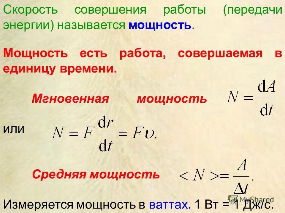 Мощность есть работа, совершаемая в единицу времени. Мгновенная мощность или Средняя мощность Измеряется мощность в ваттах. 1 Вт = 1 Дж/с. Скорость совершения работы (передачи энергии) называется мощность.