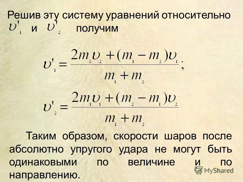 Решив эту систему уравнений относительно и получим Таким образом, скорости шаров после абсолютно упругого удара не могут быть одинаковыми по величине и по направлению.