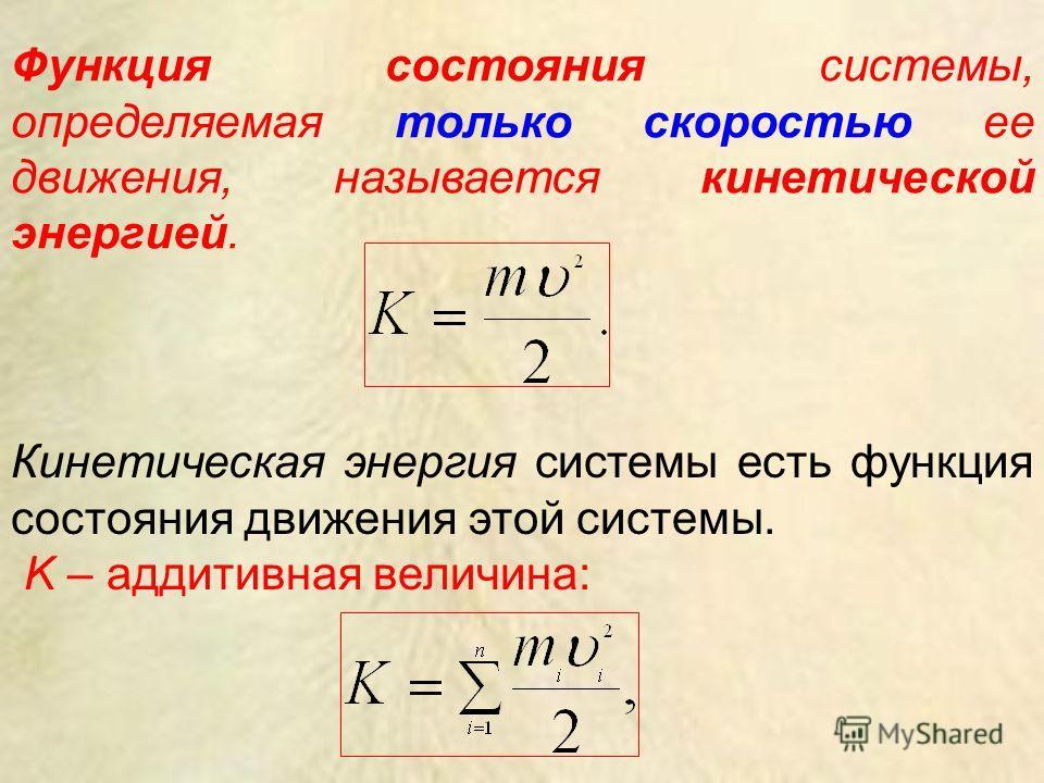 Функция состояния системы, определяемая только скоростью ее движения, называется кинетической энергией. Кинетическая энергия системы есть функция состояния движения этой системы. K – аддитивная величина: