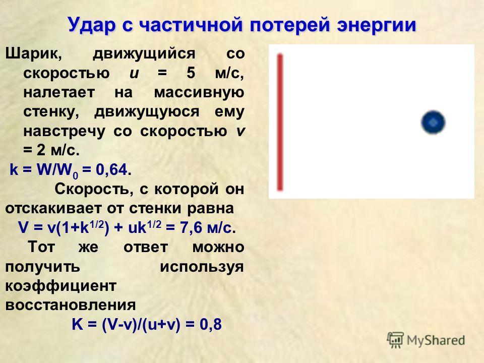 Удар с частичной потерей энергии Шарик, движущийся со скоростью u = 5 м/с, налетает на массивную стенку, движущуюся ему навстречу со скоростью v = 2 м/с. k = W/W 0 = 0,64. Скорость, с которой он отскакивает от стенки равна V = v(1+k 1/2 ) + uk 1/2 =