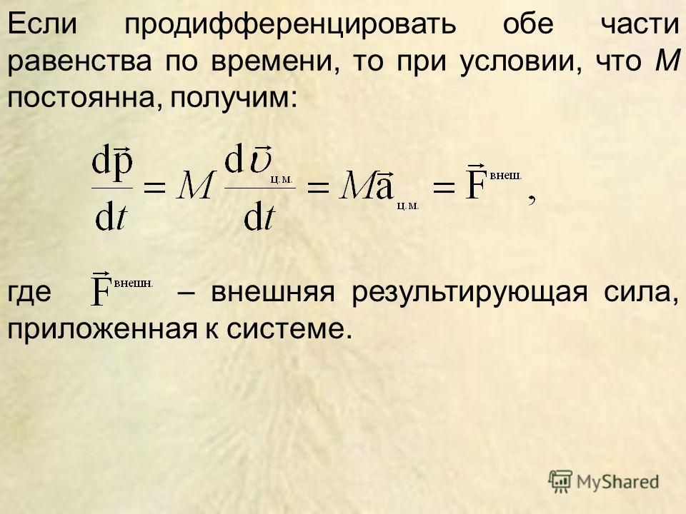 Если продифференцировать обе части равенства по времени, то при условии, что M постоянна, получим: где – внешняя результирующая сила, приложенная к системе.