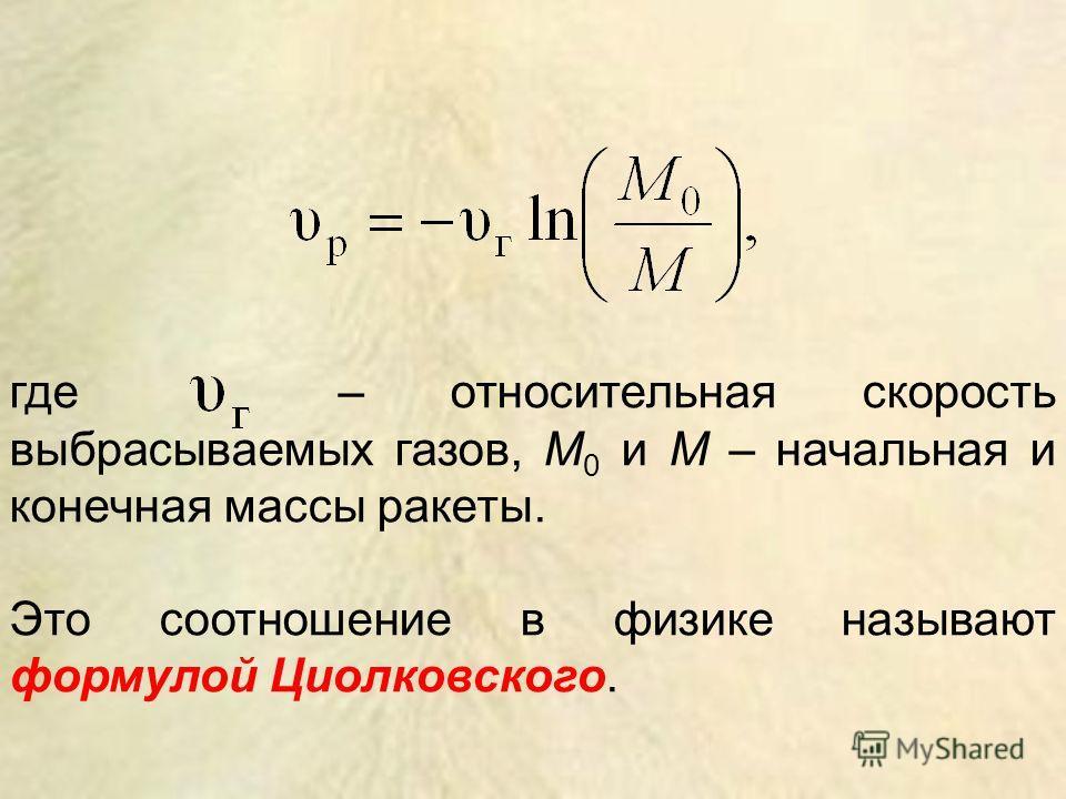 где – относительная скорость выбрасываемых газов, М 0 и М – начальная и конечная массы ракеты. Это соотношение в физике называют формулой Циолковского.