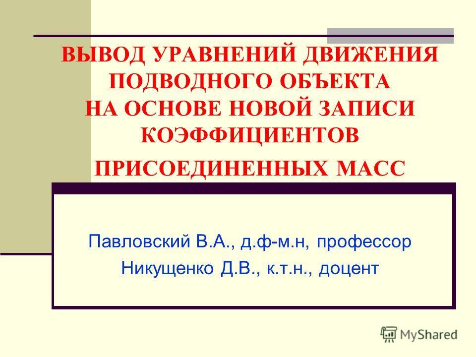 ВЫВОД УРАВНЕНИЙ ДВИЖЕНИЯ ПОДВОДНОГО ОБЪЕКТА НА ОСНОВЕ НОВОЙ ЗАПИСИ КОЭФФИЦИЕНТОВ ПРИСОЕДИНЕННЫХ МАСС Павловский В.А., д.ф-м.н, профессор Никущенко Д.В., к.т.н., доцент