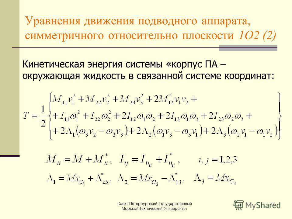 Санкт-Петербургский Государственный Морской Технический Университет 22 Уравнения движения подводного аппарата, симметричного относительно плоскости 1О2 (2) Кинетическая энергия системы «корпус ПА – окружающая жидкость в связанной системе координат: